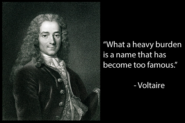 """What a heavy burden is a name that has become too famous."" - Voltaire"